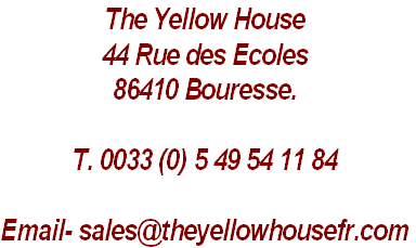 The Yellow House 44 Rue des Ecoles 86410 Bouresse.  T. 0033 (0) 5 49 54 11 84  Email- sales@theyellowhousefr.com